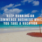 Keep Running an Ecommerce Business While You Take a Vacation